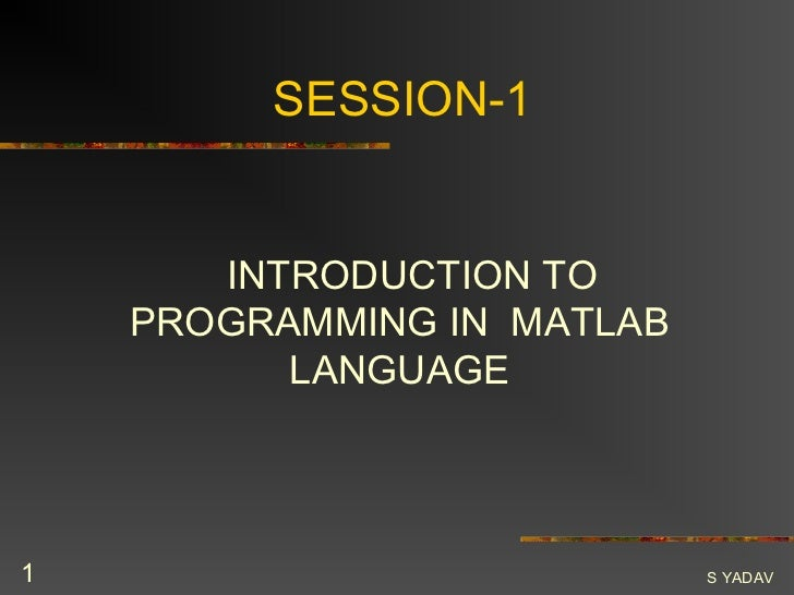 SESSION-1       INTRODUCTION TO    PROGRAMMING IN MATLAB          LANGUAGE1                           S YADAV