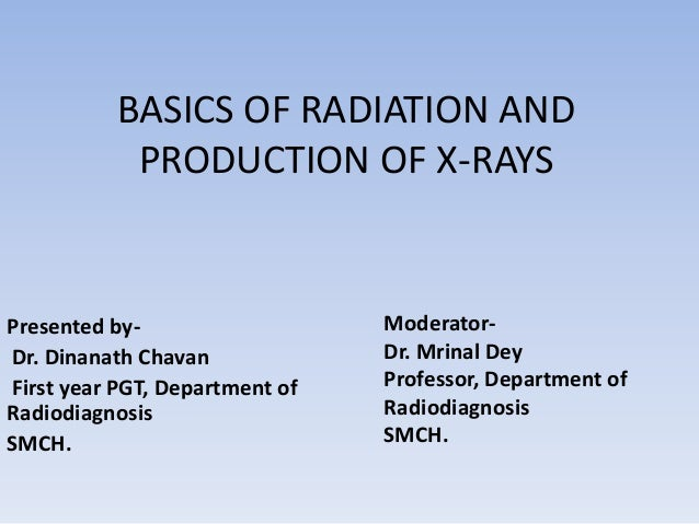 BASICS OF RADIATION AND PRODUCTION OF X-RAYS  Presented byDr. Dinanath Chavan First year PGT, Department of Radiodiagnosis...