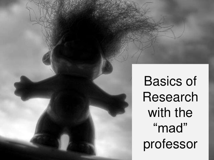 "Basics ofResearch with the  ""mad""professor"