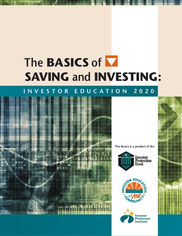 The BASICS of SAVING and INVESTING: I N V E S T O R E D U C A T I O N 2 0 2 0 The Basics is a product of the