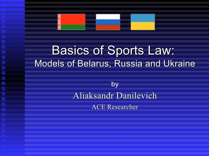 Basics of Sports Law:  Models  of Belarus, Russia and Ukraine by Aliaksandr Danilevich ACE Researcher