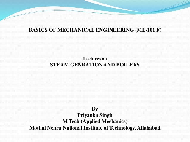 BASICS OF MECHANICAL ENGINEERING (ME-101 F) Lectures on STEAM GENRATION AND BOILERS By Priyanka Singh M.Tech (Applied Mech...