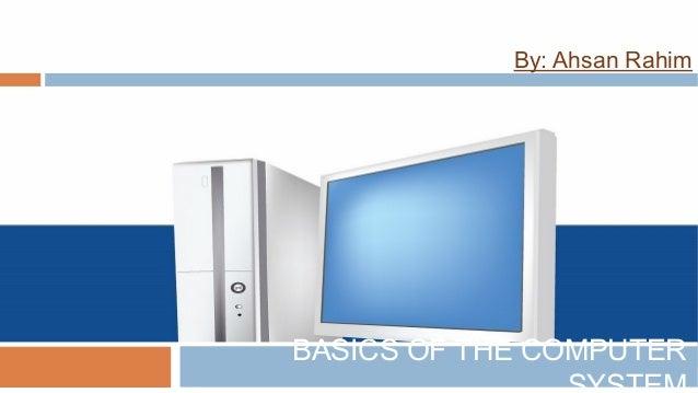 By: Ahsan Rahim BASICS OF THE COMPUTER