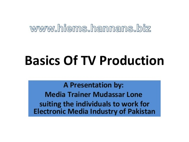 Basics Of TV Production           A Presentation by:     Media Trainer Mudassar Lone   suiting the individuals to work for...