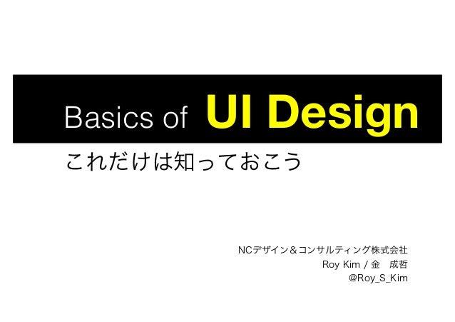 Basics of UI Design   これだけは知っておこう NCデザイン&コンサルティング株式会社 Roy Kim / 金成哲 @Roy_S_Kim
