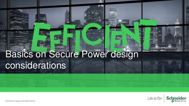 Basics on Secure Power design considerations Confidential Property of Schneider Electric |