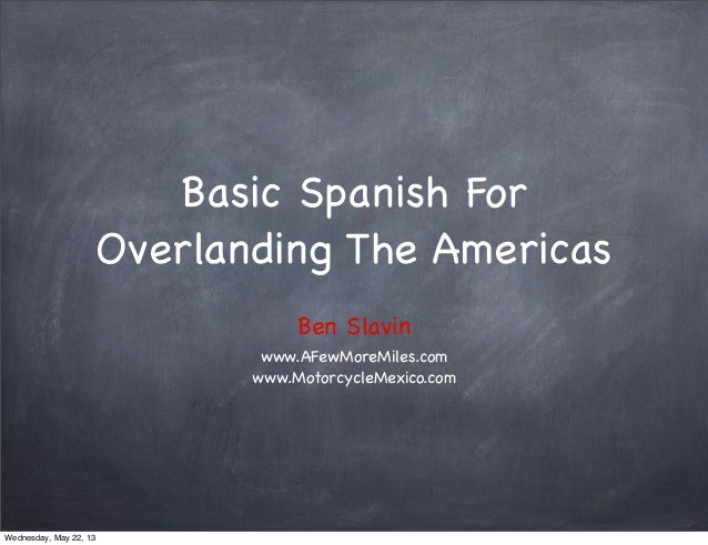 Basic Spanish ForOverlanding The AmericasBen Slavinwww.AFewMoreMiles.comwww.MotorcycleMexico.comWednesday, May 22, 13