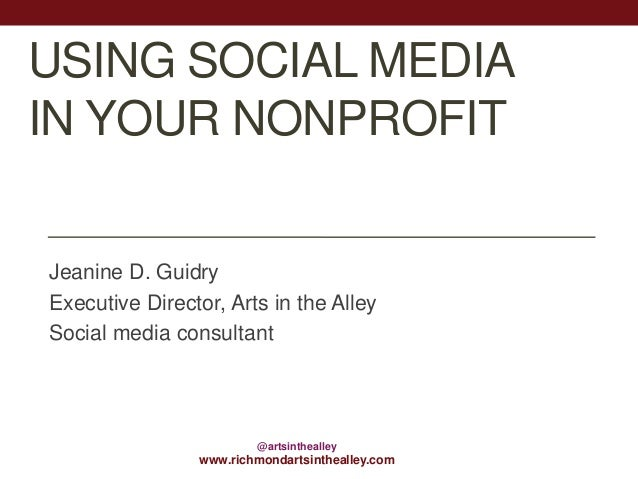 USING SOCIAL MEDIA IN YOUR NONPROFIT Jeanine D. Guidry Executive Director, Arts in the Alley Social media consultant  @art...