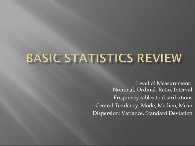 Level of Measurement:        Nominal, Ordinal, Ratio, Interval        Frequency tables to distributions Central Tendency: ...