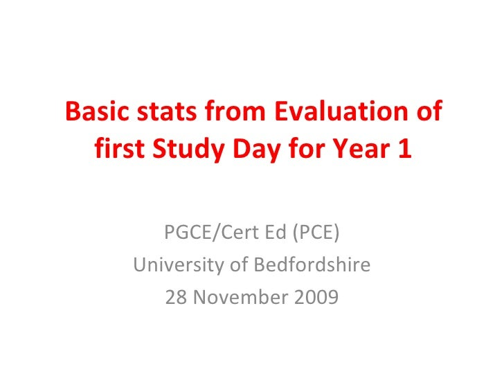 Basic stats from Evaluation of first Study Day for Year 1 PGCE/Cert Ed (PCE) University of Bedfordshire 28 November 2009