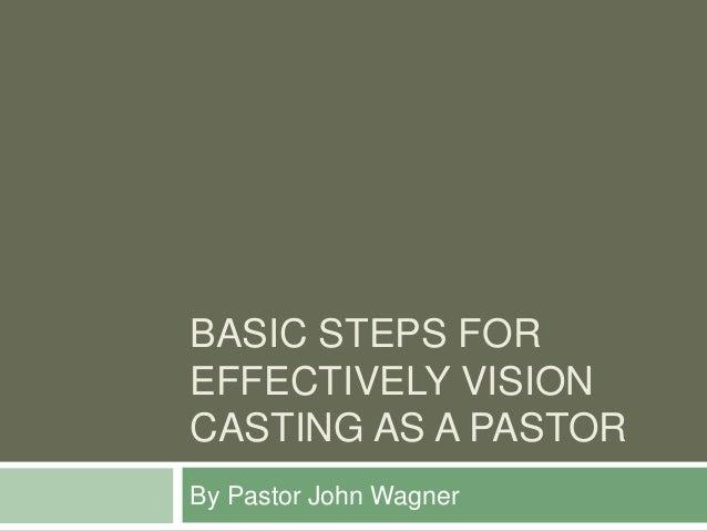 BASIC STEPS FOR EFFECTIVELY VISION CASTING AS A PASTOR By Pastor John Wagner