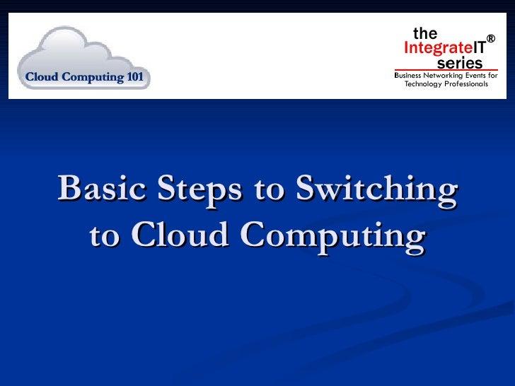 Basic Steps to Switching to Cloud Computing Cloud Computing 101