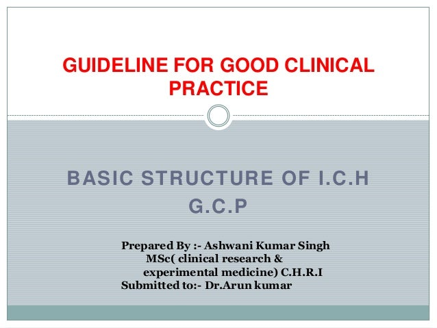 GUIDELINE FOR GOOD CLINICAL         PRACTICEBASIC STRUCTURE OF I.C.H         G.C.P     Prepared By :- Ashwani Kumar Singh ...