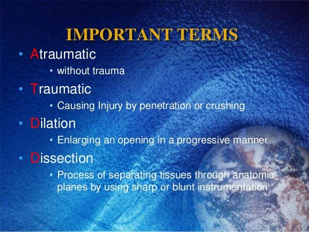 IMPORTANT TERMS• Atraumatic     • without trauma• Traumatic     • Causing Injury by penetration or crushing• Dilation     ...