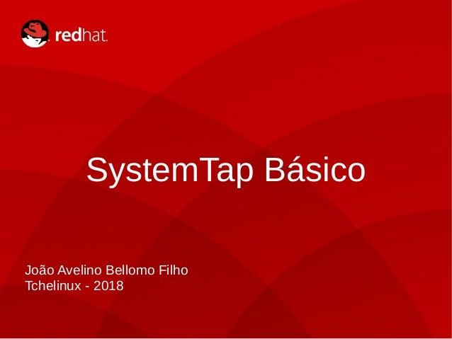 SystemTap Básico João Avelino Bellomo Filho Tchelinux - 2018