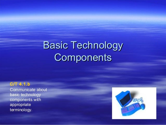 Basic TechnologyBasic Technology ComponentsComponents C/T 4.1.b Communicate about basic technology components with appropr...