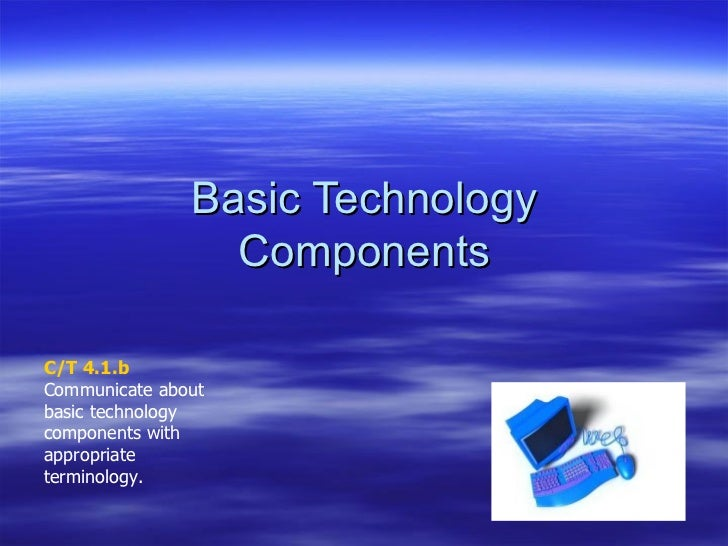 Basic Technology Components C/T 4.1.b Communicate about basic technology components with appropriate terminology.