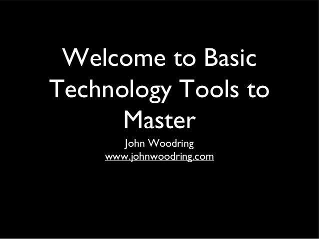 Welcome to Basic Technology Tools to Master John Woodring www.johnwoodring.com