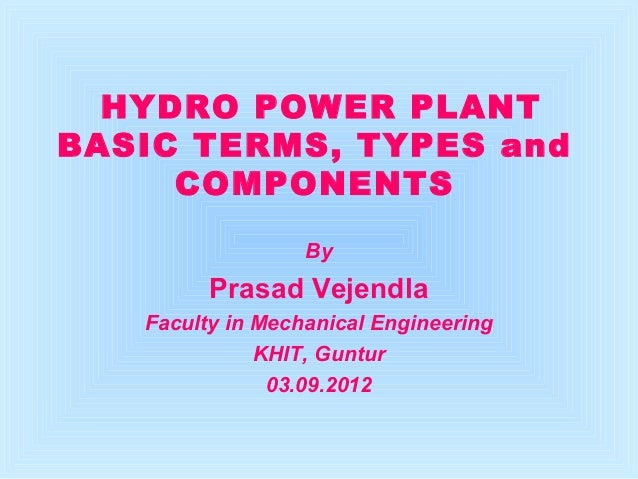 HYDRO POWER PLANT  BASIC TERMS, TYPES and  COMPONENTS  By  Prasad Vejendla  Faculty in Mechanical Engineering  KHIT, Guntu...