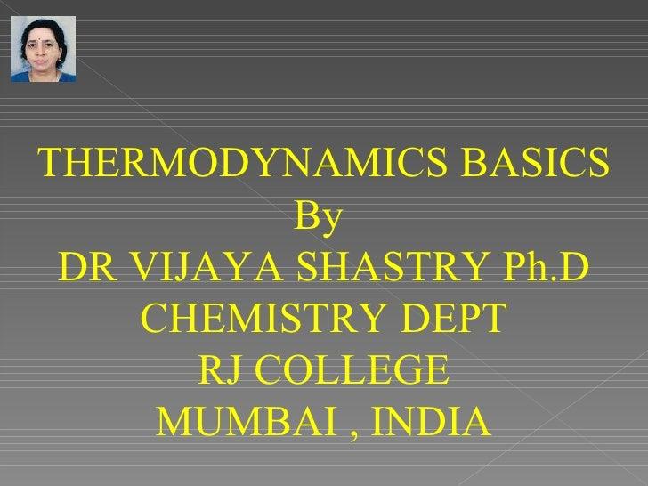 THERMODYNAMICS BASICS           By DR VIJAYA SHASTRY Ph.D    CHEMISTRY DEPT       RJ COLLEGE     MUMBAI , INDIA