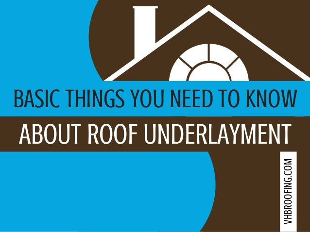 BASIC THINGS YOU NEED TO KNOW ABOUT ROOF UNDERLAYMENT VHBROOFING.COM