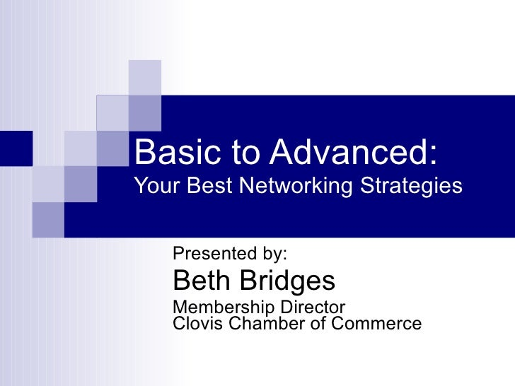 Basic to Advanced: Your Best Networking Strategies Presented by: Beth Bridges Membership Director Clovis Chamber of Commerce