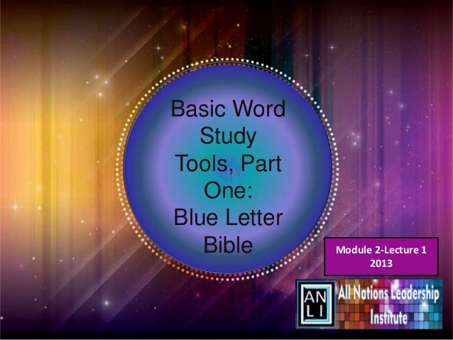 Basic Word  StudyTools, Part   One:Blue Letter   Bible      Module 2-Lecture 1                    2013