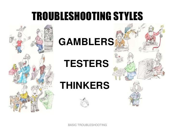 TROUBLESHOOTING STYLES       GAMBLERS        TESTERS       THINKERS          BASIC TROUBLESHOOTING