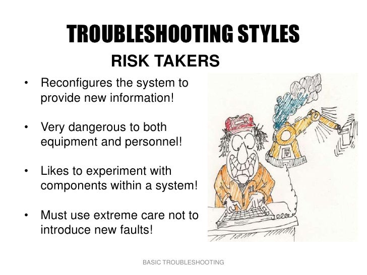 TROUBLESHOOTING STYLES               RISK TAKERS • Reconfigures the system to   provide new information!  • Very dangerous...