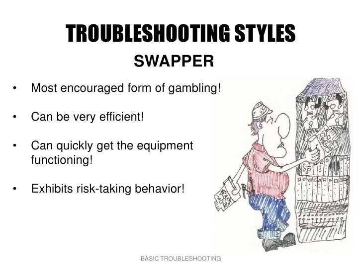 TROUBLESHOOTING STYLES                         SWAPPER •   Most encouraged form of gambling!  •   Can be very efficient!  ...
