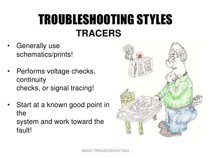TROUBLESHOOTING STYLES                        TRACERS • Generally use   schematics/prints!  • Performs voltage checks,   c...