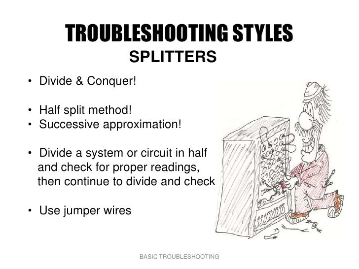 TROUBLESHOOTING STYLES                    SPLITTERS • Divide & Conquer!  • Half split method! • Successive approximation! ...