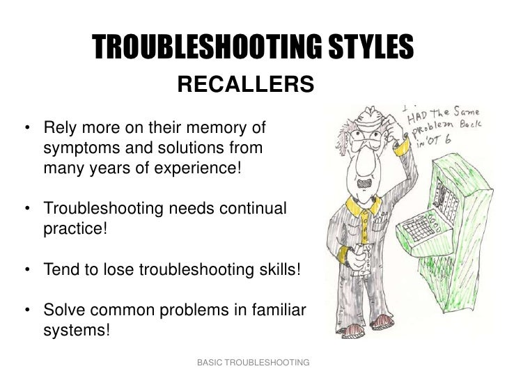 TROUBLESHOOTING STYLES                     RECALLERS • Rely more on their memory of   symptoms and solutions from   many y...