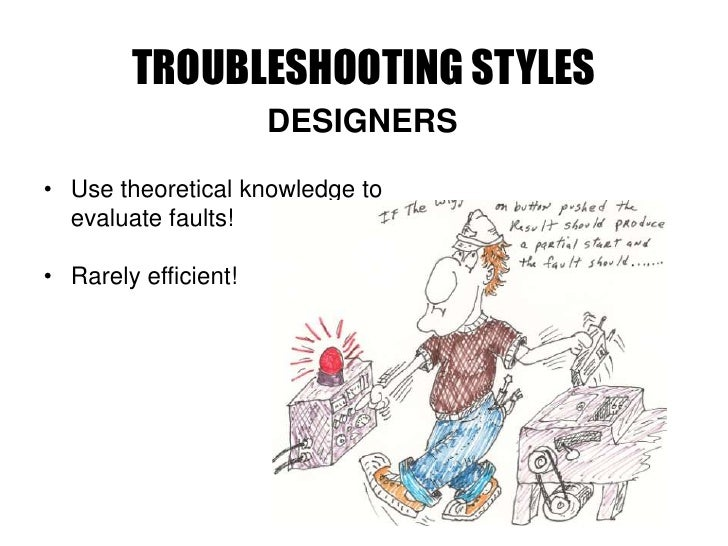 TROUBLESHOOTING STYLES                       DESIGNERS  • Use theoretical knowledge to   evaluate faults!  • Rarely effici...