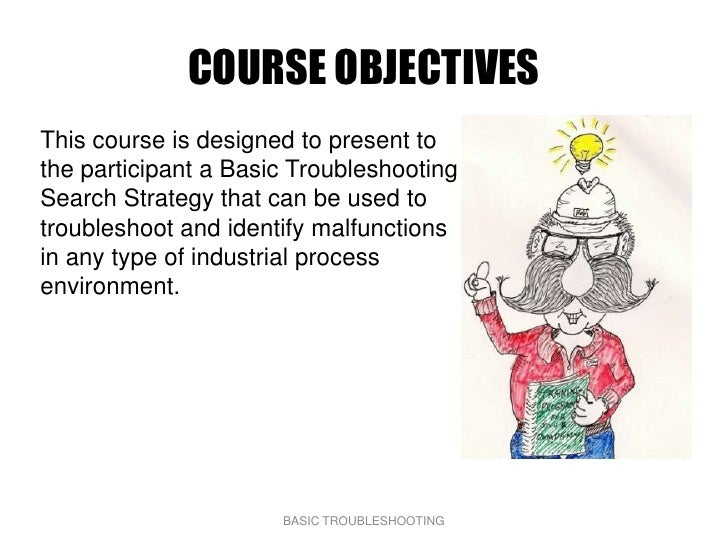 COURSE OBJECTIVES This course is designed to present to the participant a Basic Troubleshooting Search Strategy that can b...