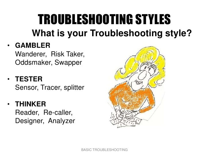 TROUBLESHOOTING STYLES         What is your Troubleshooting style? • GAMBLER   Wanderer, Risk Taker,   Oddsmaker, Swapper ...