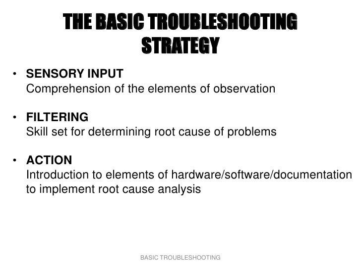 THE BASIC TROUBLESHOOTING                   STRATEGY • SENSORY INPUT   Comprehension of the elements of observation  • FIL...