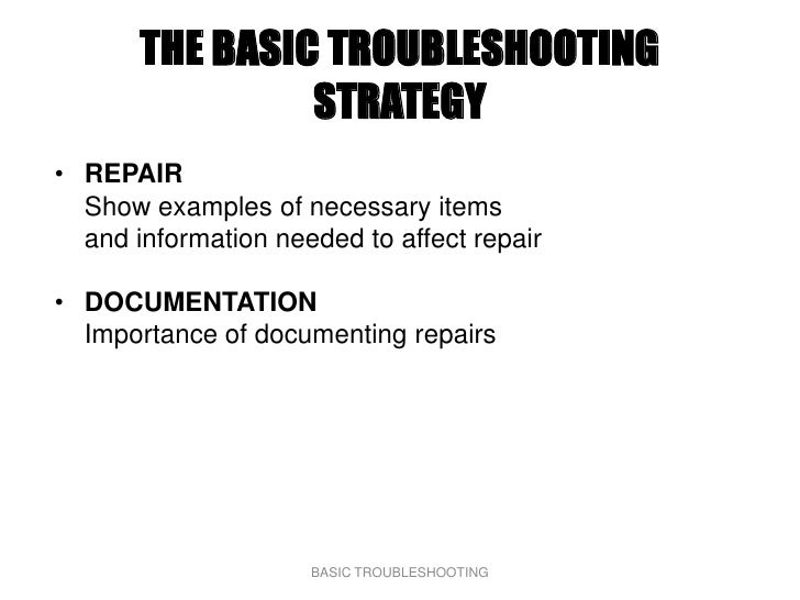 THE BASIC TROUBLESHOOTING                 STRATEGY • REPAIR   Show examples of necessary items   and information needed to...