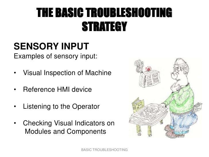 THE BASIC TROUBLESHOOTING                 STRATEGY SENSORY INPUT Examples of sensory input:  • Visual Inspection of Machin...