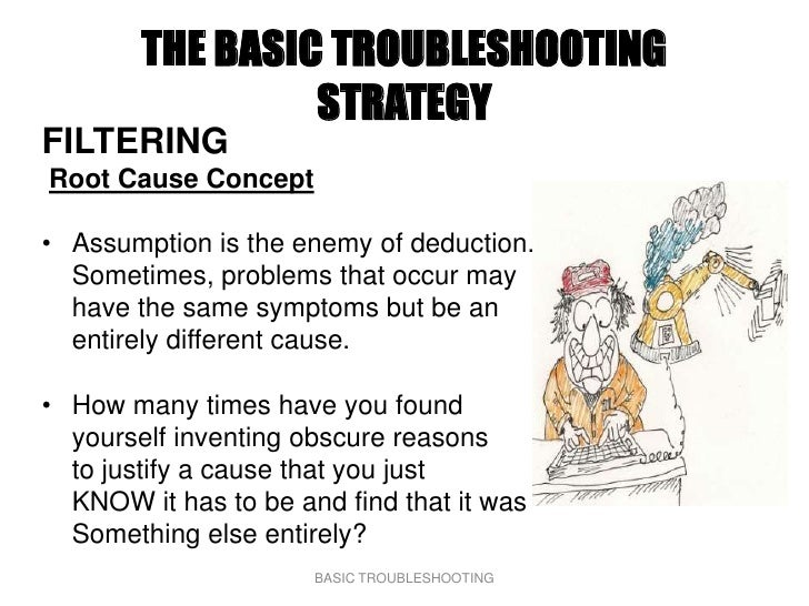 THE BASIC TROUBLESHOOTING                  STRATEGY FILTERING Root Cause Concept  • Assumption is the enemy of deduction. ...