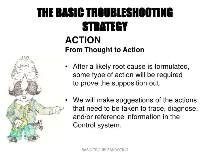 THE BASIC TROUBLESHOOTING          STRATEGY      ACTION      From Thought to Action       • After a likely root cause is f...