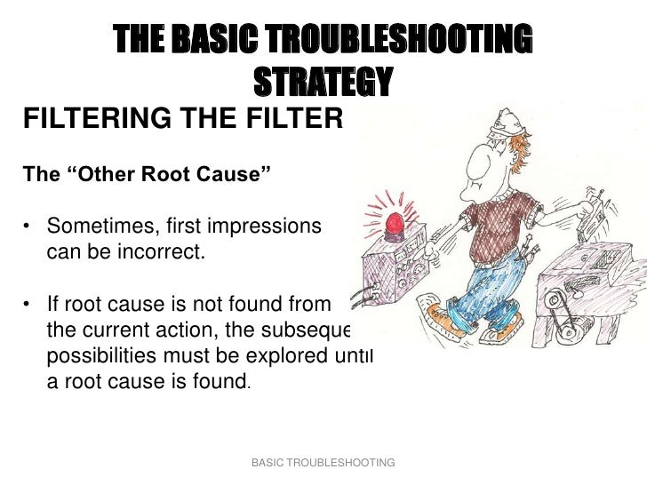 """THE BASIC TROUBLESHOOTING                   STRATEGY FILTERING THE FILTER The """"Other Root Cause""""  • Sometimes, first impre..."""
