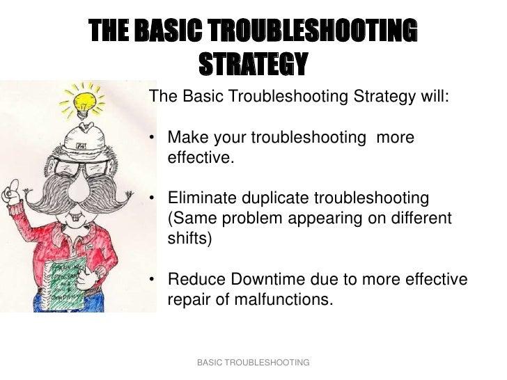 THE BASIC TROUBLESHOOTING          STRATEGY     The Basic Troubleshooting Strategy will:      • Make your troubleshooting ...