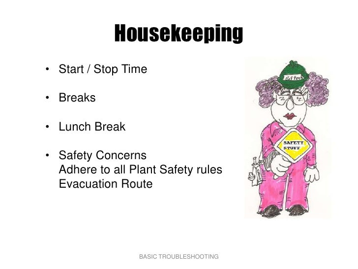Housekeeping • Start / Stop Time  • Breaks  • Lunch Break  • Safety Concerns   Adhere to all Plant Safety rules   Evacuati...
