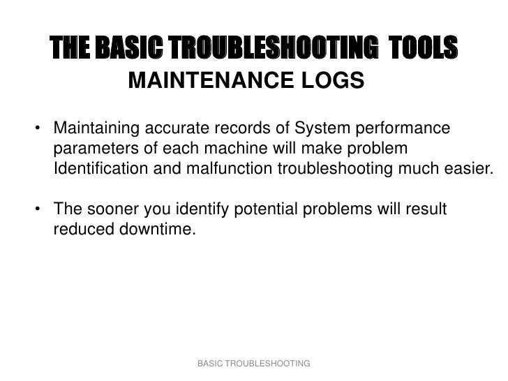 THE BASIC TROUBLESHOOTING TOOLS             MAINTENANCE LOGS  • Maintaining accurate records of System performance   param...