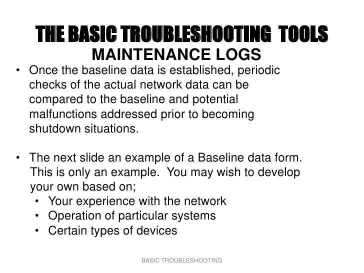 THE BASIC TROUBLESHOOTING TOOLS               MAINTENANCE LOGS • Once the baseline data is established, periodic   checks ...
