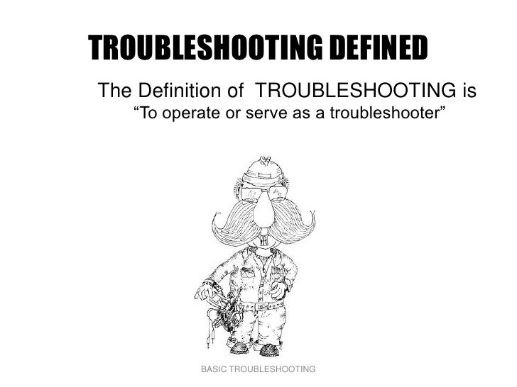 """TROUBLESHOOTING DEFINED The Definition of TROUBLESHOOTING is    """"To operate or serve as a troubleshooter""""                B..."""