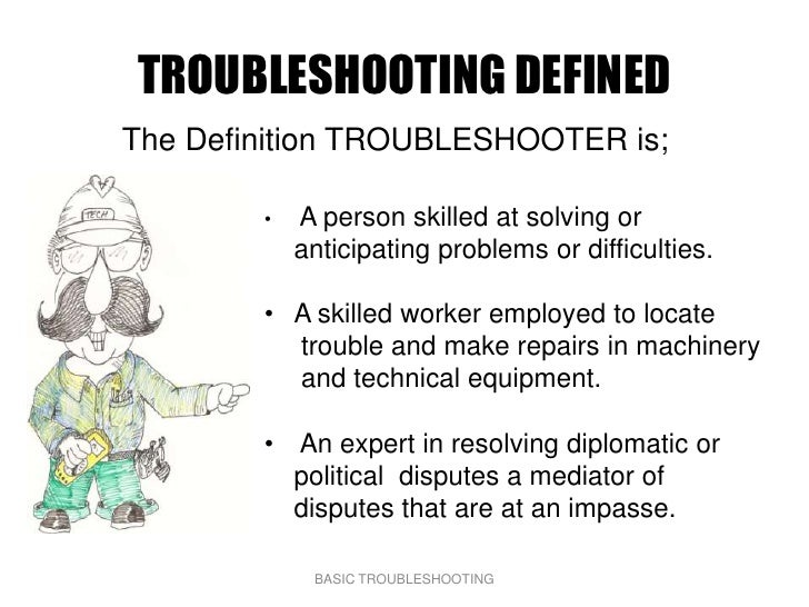 TROUBLESHOOTING DEFINED The Definition TROUBLESHOOTER is;          •   A person skilled at solving or             anticipa...