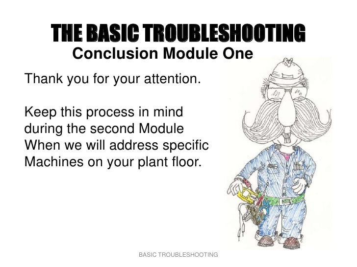 THE BASIC TROUBLESHOOTING        Conclusion Module One Thank you for your attention.  Keep this process in mind during the...