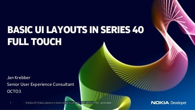 BASIC UI LAYOUTS IN SERIES 40FULL TOUCHJan KrebberSenior User Experience ConsultantOCTO3 1       © Nokia 2013 Basic patter...